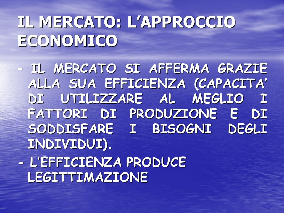 IL MERCATO: LAPPROCCIO ECONOMICO - IL MERCATO SI AFFERMA GRAZIE ALLA SUA EFFICIENZA (CAPACITA DI UTILIZZARE AL MEGLIO I FATTORI DI PRODUZIONE E DI SODDISFARE I BISOGNI DEGLI INDIVIDUI).