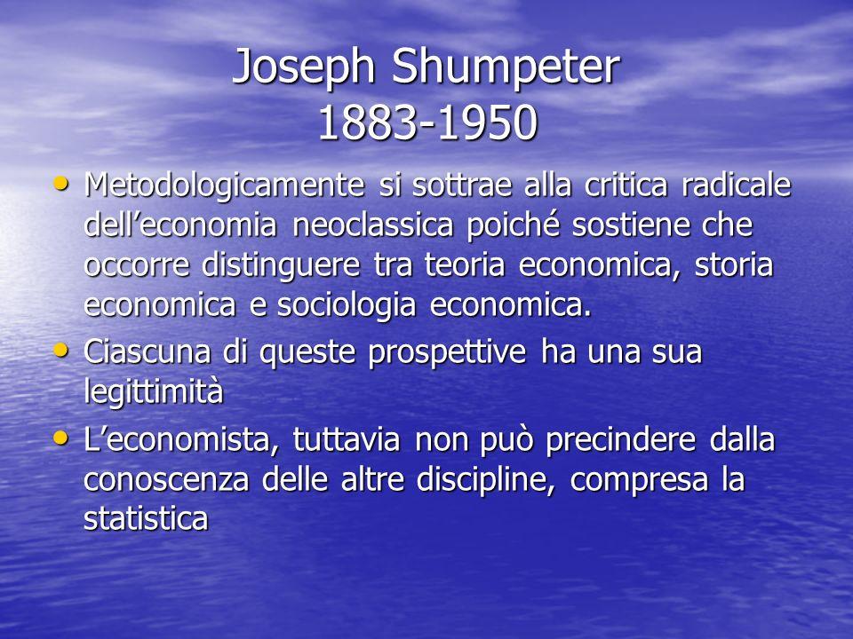 Joseph Shumpeter 1883-1950 Metodologicamente si sottrae alla critica radicale delleconomia neoclassica poiché sostiene che occorre distinguere tra teoria economica, storia economica e sociologia economica.