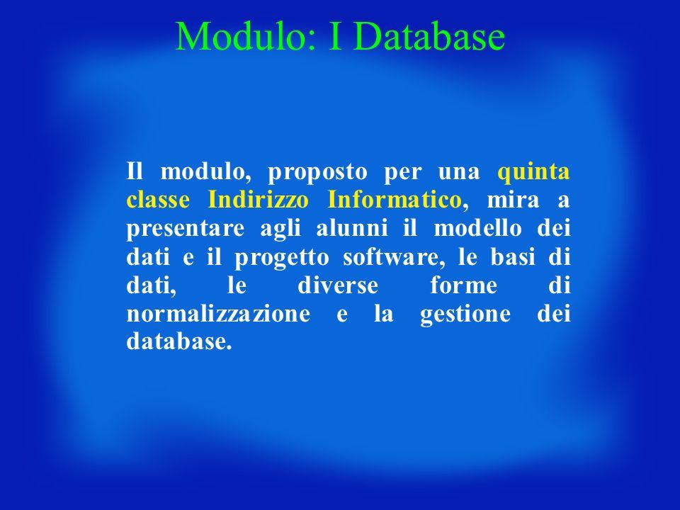 Modulo: I Database Il modulo, proposto per una quinta classe Indirizzo Informatico, mira a presentare agli alunni il modello dei dati e il progetto so