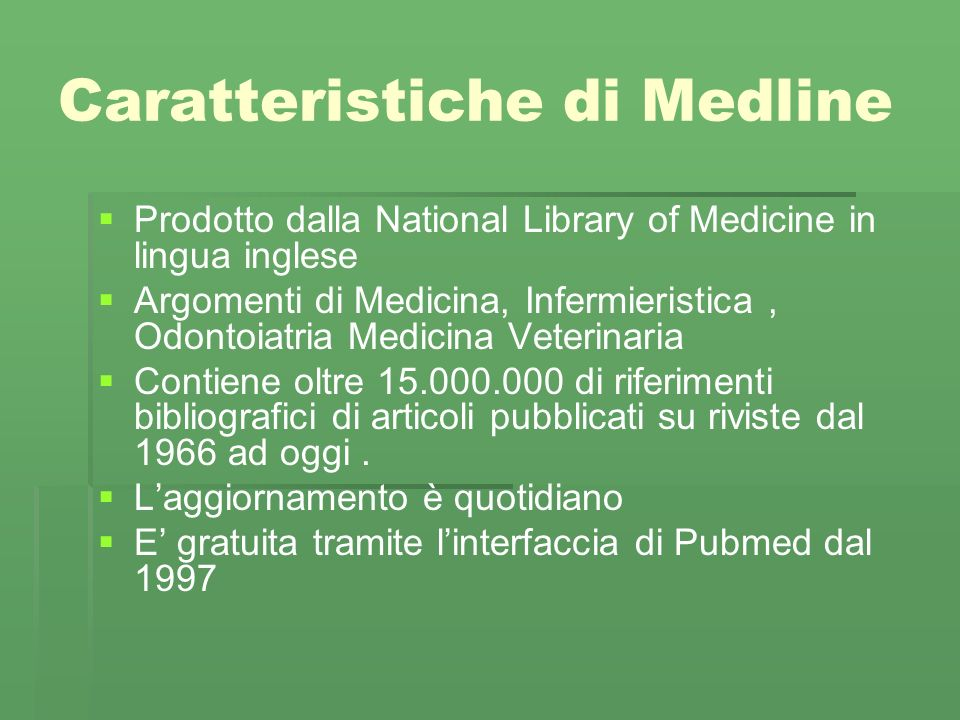 Caratteristiche di Medline Prodotto dalla National Library of Medicine in lingua inglese Argomenti di Medicina, Infermieristica, Odontoiatria Medicina Veterinaria Contiene oltre 15.000.000 di riferimenti bibliografici di articoli pubblicati su riviste dal 1966 ad oggi.