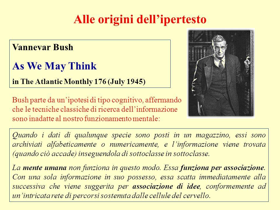 Alle origini dellipertesto Vannevar Bush As We May Think in The Atlantic Monthly 176 (July 1945) Bush parte da unipotesi di tipo cognitivo, affermando che le tecniche classiche di ricerca dellinformazione sono inadatte al nostro funzionamento mentale: Quando i dati di qualunque specie sono posti in un magazzino, essi sono archiviati alfabeticamente o numericamente, e linformazione viene trovata (quando ciò accade) inseguendola di sottoclasse in sottoclasse.