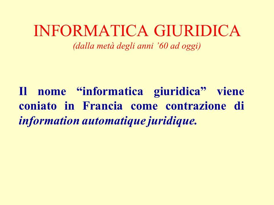 INFORMATICA GIURIDICA (dalla metà degli anni 60 ad oggi) Il nome informatica giuridica viene coniato in Francia come contrazione di information automatique juridique.