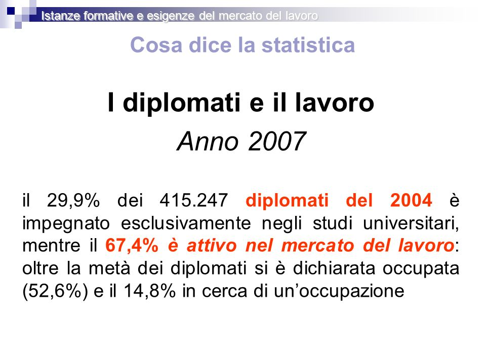 Cosa dice la statistica I diplomati e il lavoro Anno 2007 il 29,9% dei 415.247 diplomati del 2004 è impegnato esclusivamente negli studi universitari,