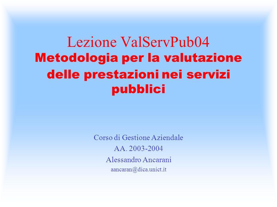 Lezione ValServPub04 Metodologia per la valutazione delle prestazioni nei servizi pubblici Corso di Gestione Aziendale AA. 2003-2004 Alessandro Ancara