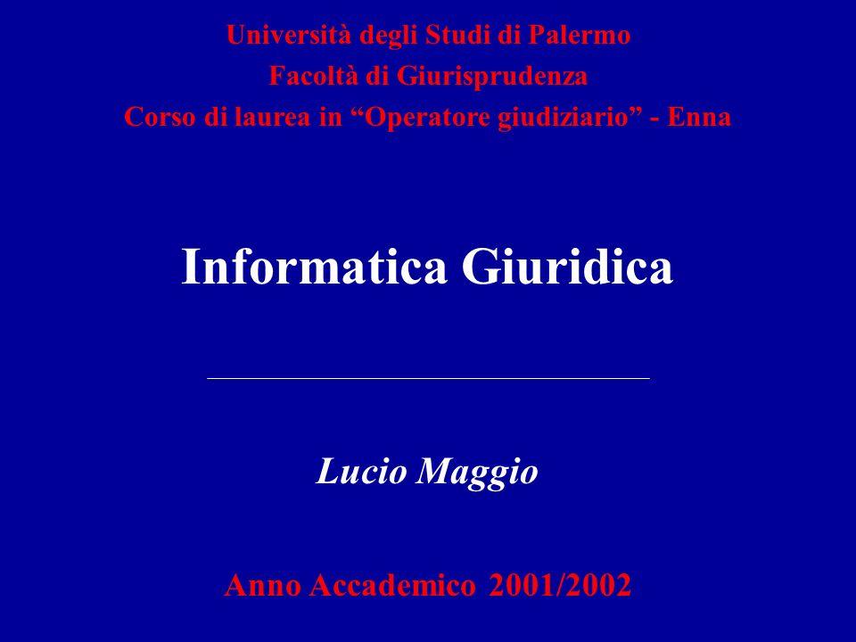 Informatica Giuridica Lucio Maggio Anno Accademico 2001/2002 Università degli Studi di Palermo Facoltà di Giurisprudenza Corso di laurea in Operatore giudiziario - Enna