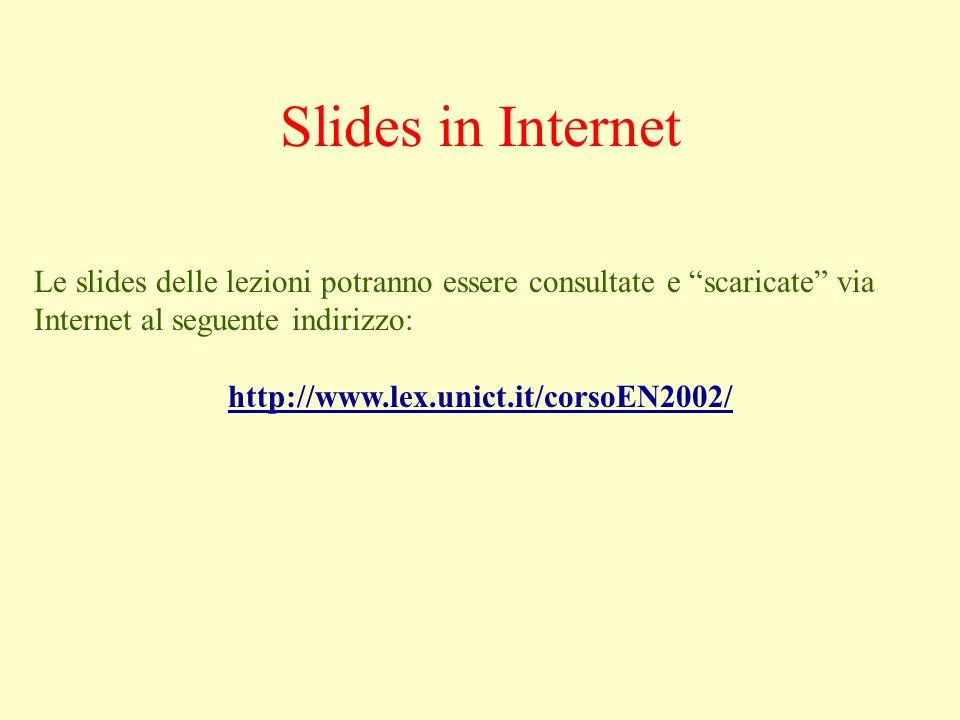 Slides in Internet Le slides delle lezioni potranno essere consultate e scaricate via Internet al seguente indirizzo: http://www.lex.unict.it/corsoEN2002/