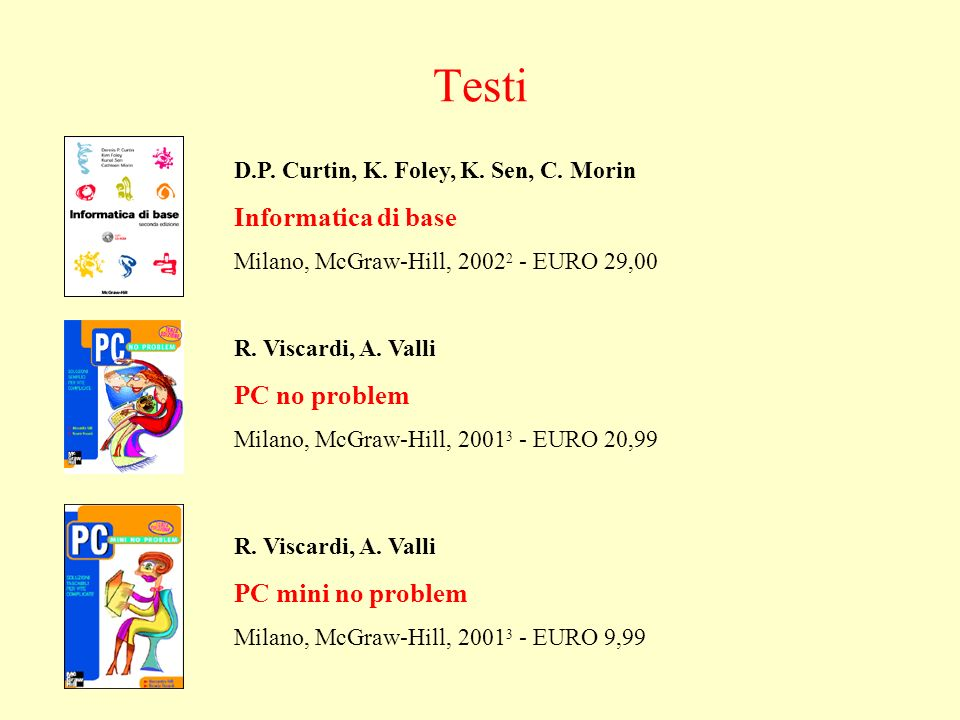Testi D.P. Curtin, K. Foley, K. Sen, C. Morin Informatica di base Milano, McGraw-Hill, 2002 2 - EURO 29,00 R. Viscardi, A. Valli PC no problem Milano,
