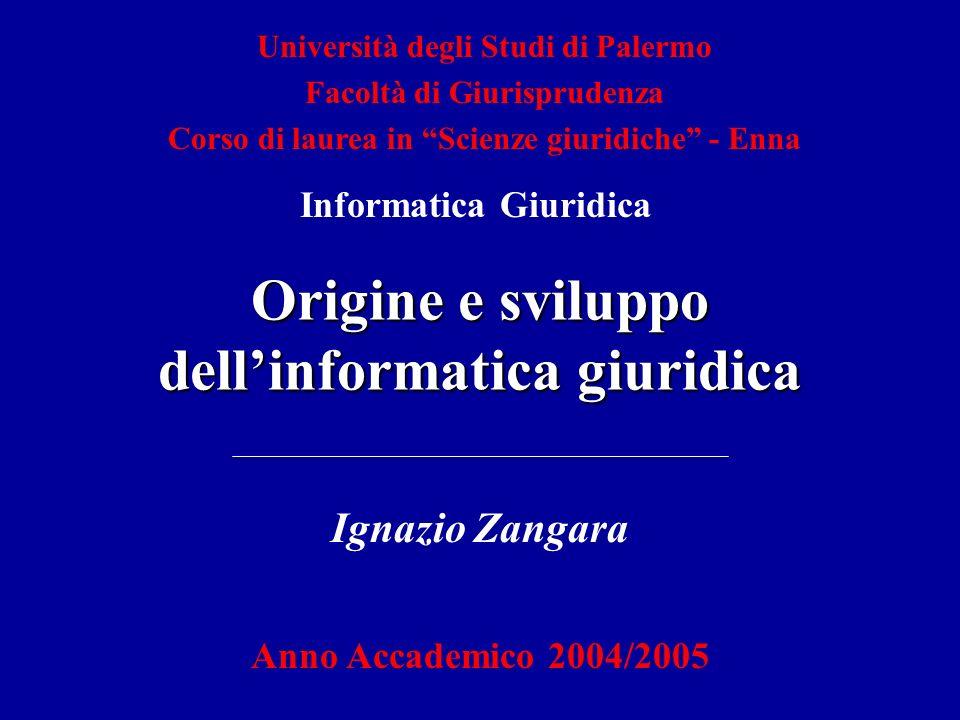Università degli Studi di Palermo Facoltà di Giurisprudenza Corso di laurea in Scienze giuridiche - Enna Origine e sviluppo dellinformatica giuridica Ignazio Zangara Anno Accademico 2004/2005 Informatica Giuridica