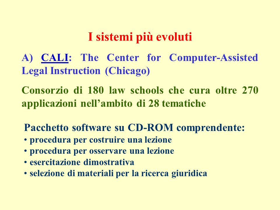 I sistemi più evoluti Pacchetto software su CD-ROM comprendente: procedura per costruire una lezione procedura per osservare una lezione esercitazione dimostrativa selezione di materiali per la ricerca giuridica A) CALI: The Center for Computer-Assisted Legal Instruction (Chicago)CALI Consorzio di 180 law schools che cura oltre 270 applicazioni nellambito di 28 tematiche