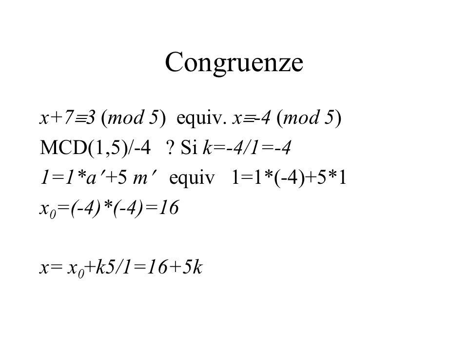 Congruenze x+7 3 (mod 5) equiv. x -4 (mod 5) MCD(1,5)/-4 ? Si k=-4/1=-4 1=1*a +5 m equiv 1=1*(-4)+5*1 x 0 =(-4)*(-4)=16 x= x 0 +k5/1=16+5k