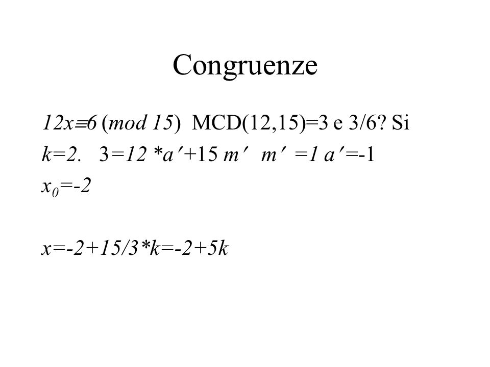 Congruenze 12x 6 (mod 15) MCD(12,15)=3 e 3/6? Si k=2. 3=12 *a +15 m m =1 a =-1 x 0 =-2 x=-2+15/3*k=-2+5k