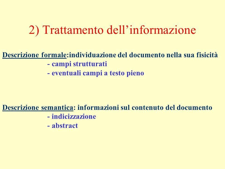 2) Trattamento dellinformazione Descrizione formale:individuazione del documento nella sua fisicità - campi strutturati - eventuali campi a testo pieno Descrizione semantica: informazioni sul contenuto del documento - indicizzazione - abstract