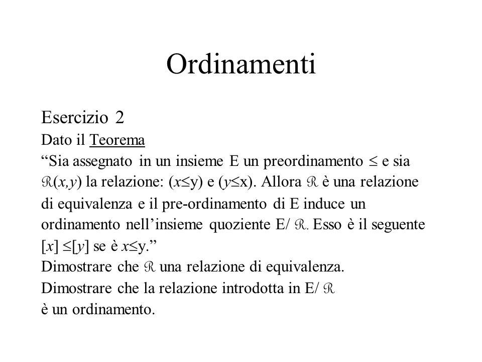 Ordinamenti Esercizio 2 Dato il Teorema Sia assegnato in un insieme E un preordinamento e sia R (x,y) la relazione: (x y) e (y x). Allora R è una rela