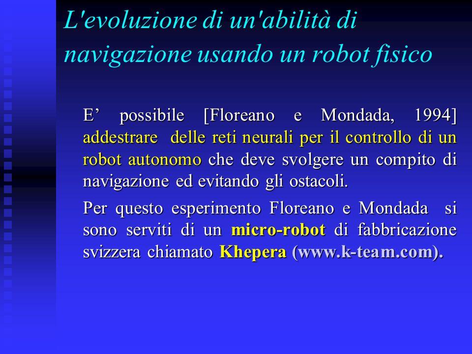 L'evoluzione di un'abilità di navigazione usando un robot fisico E possibile [Floreano e Mondada, 1994] addestrare delle reti neurali per il controllo