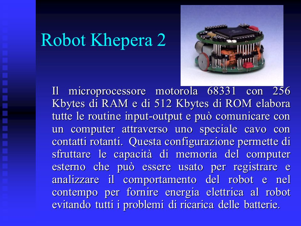 Robot Khepera 2 Il microprocessore motorola 68331 con 256 Kbytes di RAM e di 512 Kbytes di ROM elabora tutte le routine input-output e può comunicare