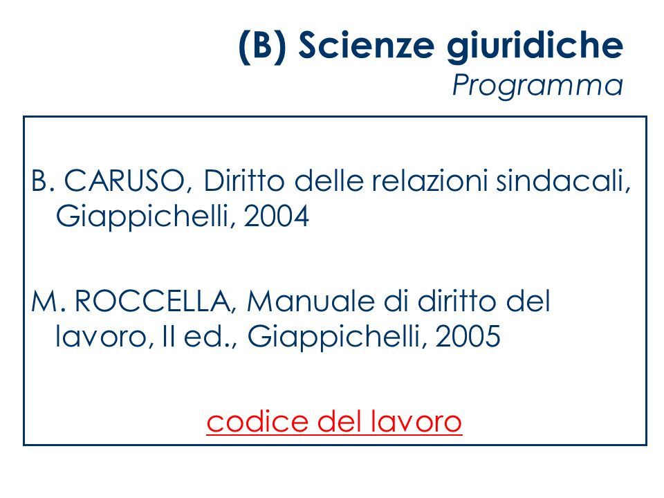 (B) Scienze giuridiche Programma B. CARUSO, Diritto delle relazioni sindacali, Giappichelli, 2004 M. ROCCELLA, Manuale di diritto del lavoro, II ed.,