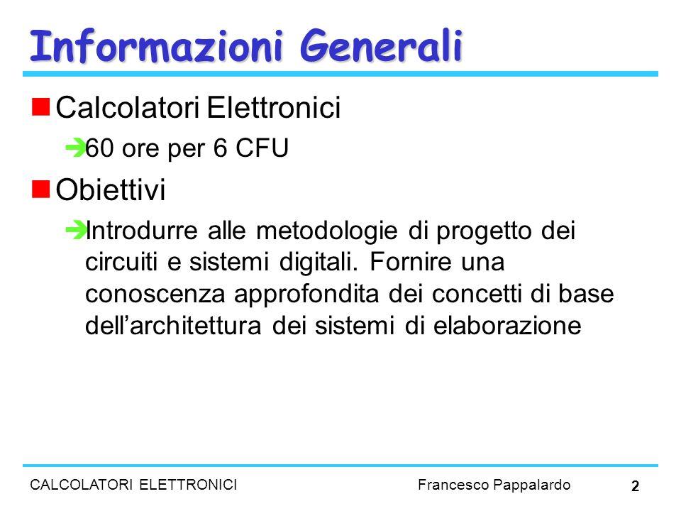CALCOLATORI ELETTRONICI Francesco Pappalardo 2 Informazioni Generali Calcolatori Elettronici 60 ore per 6 CFU Obiettivi Introdurre alle metodologie di
