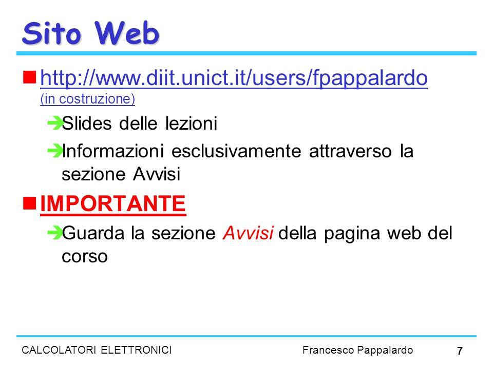 CALCOLATORI ELETTRONICI Francesco Pappalardo 7 Sito Web http://www.diit.unict.it/users/fpappalardo (in costruzione) Slides delle lezioni Informazioni
