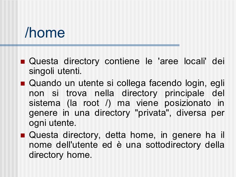 /home Questa directory contiene le 'aree locali' dei singoli utenti. Quando un utente si collega facendo login, egli non si trova nella directory prin