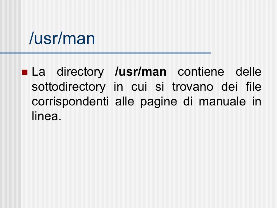 /usr/man La directory /usr/man contiene delle sottodirectory in cui si trovano dei file corrispondenti alle pagine di manuale in linea.
