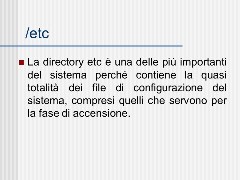 /etc La directory etc è una delle più importanti del sistema perché contiene la quasi totalità dei file di configurazione del sistema, compresi quelli che servono per la fase di accensione.