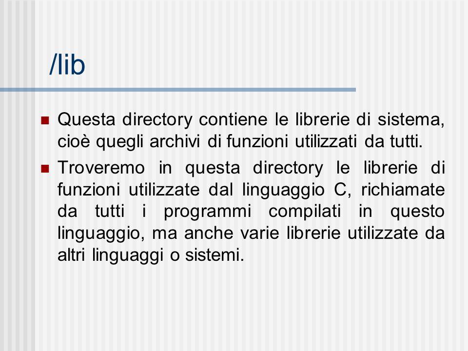 /lib Questa directory contiene le librerie di sistema, cioè quegli archivi di funzioni utilizzati da tutti. Troveremo in questa directory le librerie