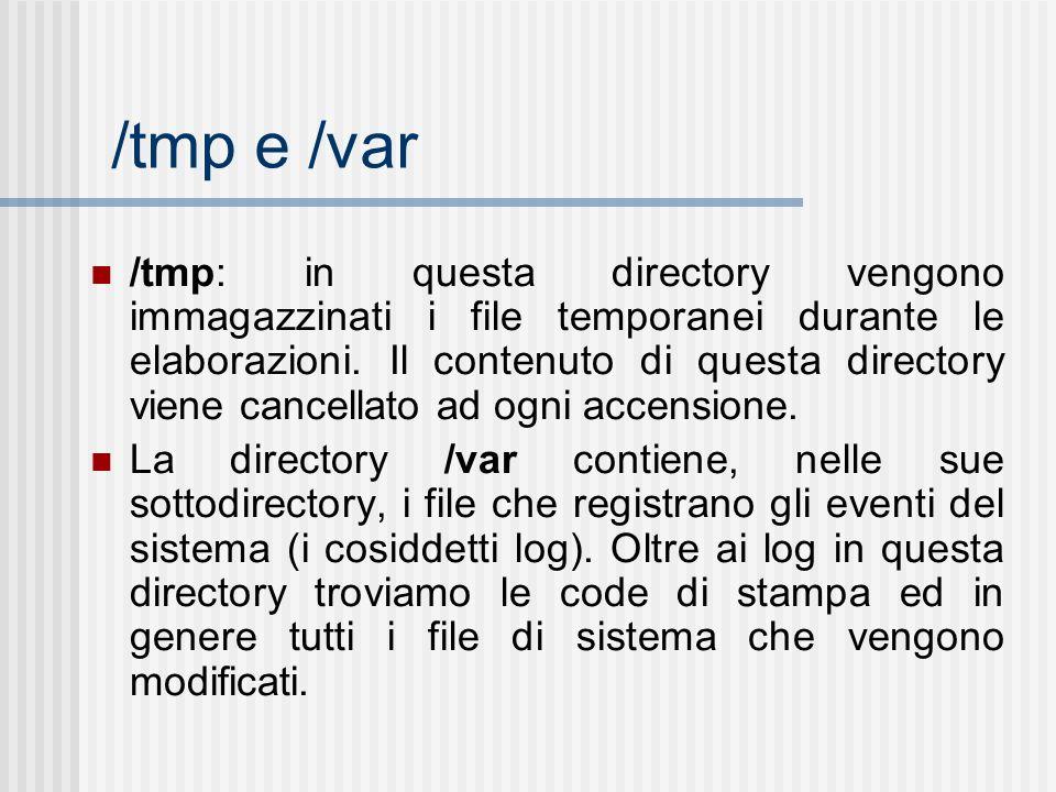 /tmp e /var /tmp: in questa directory vengono immagazzinati i file temporanei durante le elaborazioni. Il contenuto di questa directory viene cancella