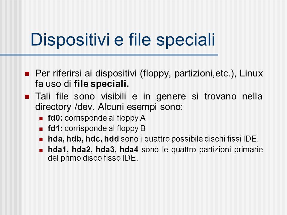 Dispositivi e file speciali Per riferirsi ai dispositivi (floppy, partizioni,etc.), Linux fa uso di file speciali. Tali file sono visibili e in genere
