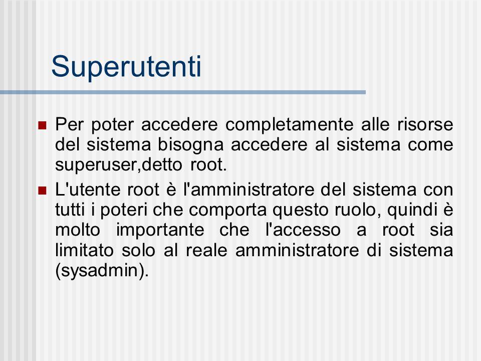 Superutenti Per poter accedere completamente alle risorse del sistema bisogna accedere al sistema come superuser,detto root. L'utente root è l'amminis