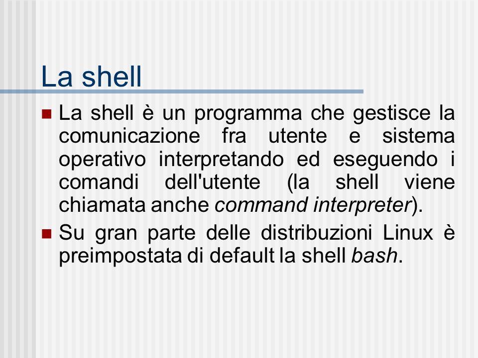 La shell La shell è un programma che gestisce la comunicazione fra utente e sistema operativo interpretando ed eseguendo i comandi dell utente (la shell viene chiamata anche command interpreter).