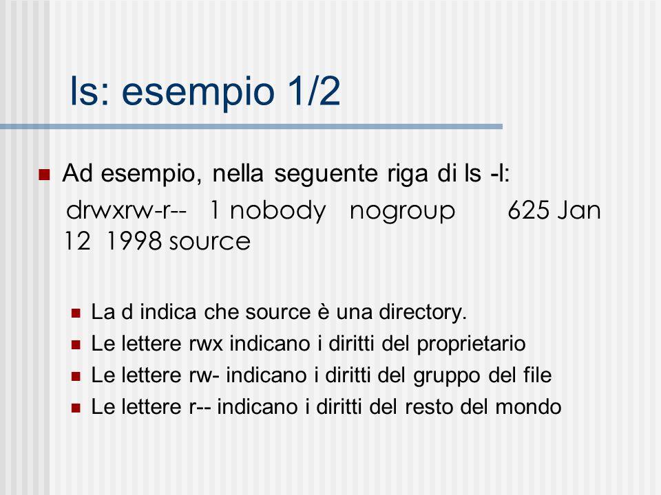 ls: esempio 1/2 Ad esempio, nella seguente riga di ls -l: drwxrw-r-- 1 nobody nogroup 625 Jan 12 1998 source La d indica che source è una directory. L