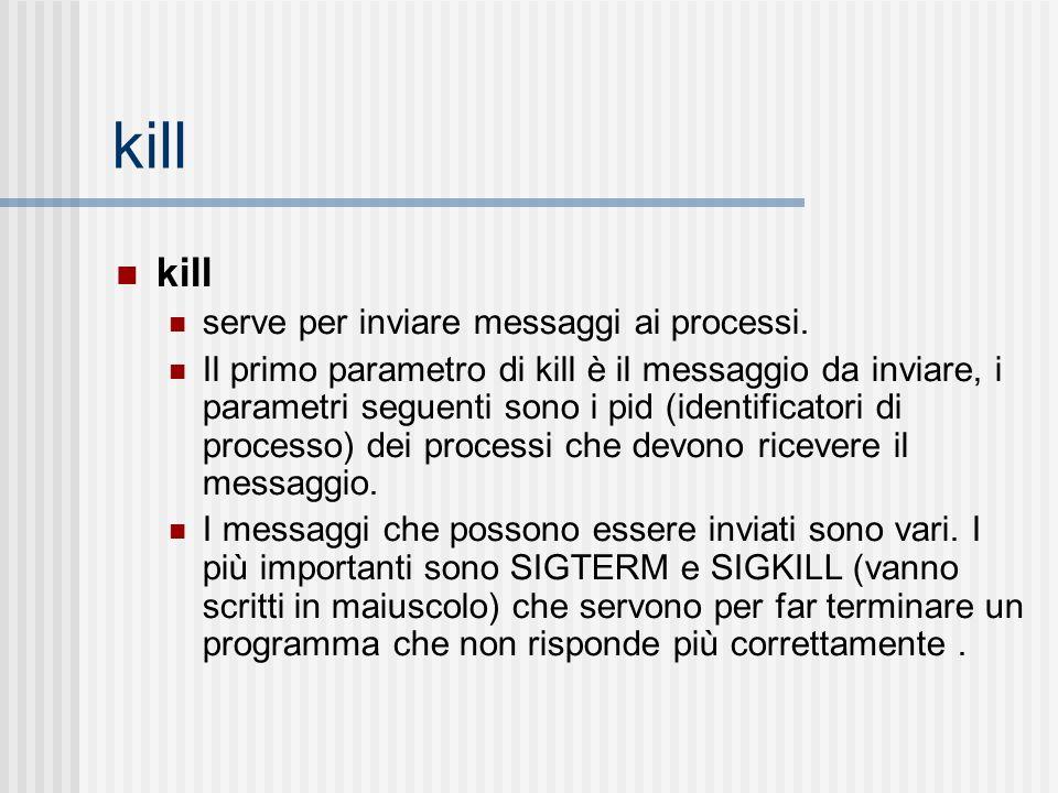 kill serve per inviare messaggi ai processi. Il primo parametro di kill è il messaggio da inviare, i parametri seguenti sono i pid (identificatori di