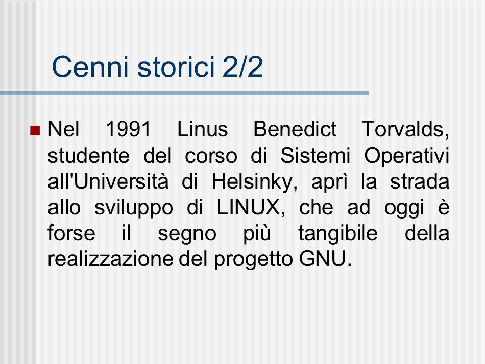 Cenni storici 2/2 Nel 1991 Linus Benedict Torvalds, studente del corso di Sistemi Operativi all Università di Helsinky, aprì la strada allo sviluppo di LINUX, che ad oggi è forse il segno più tangibile della realizzazione del progetto GNU.
