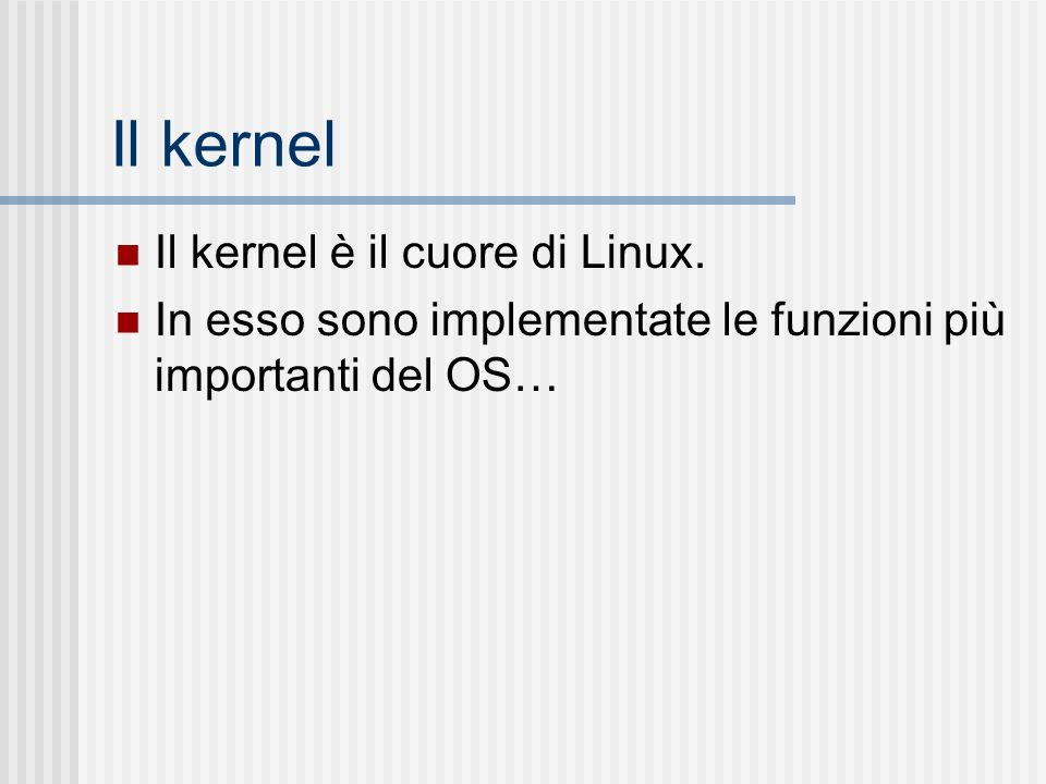 Il kernel Il kernel è il cuore di Linux. In esso sono implementate le funzioni più importanti del OS…
