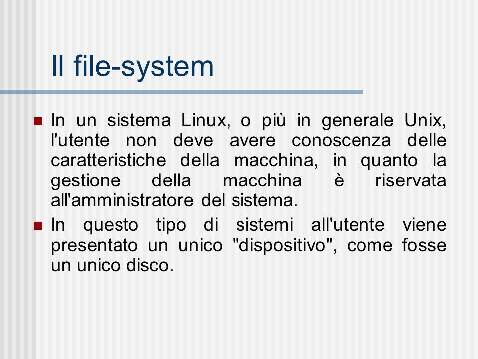 Il file-system In un sistema Linux, o più in generale Unix, l'utente non deve avere conoscenza delle caratteristiche della macchina, in quanto la gest