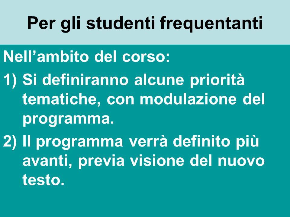 Per gli studenti frequentanti Nellambito del corso: 1)Si definiranno alcune priorità tematiche, con modulazione del programma. 2)Il programma verrà de