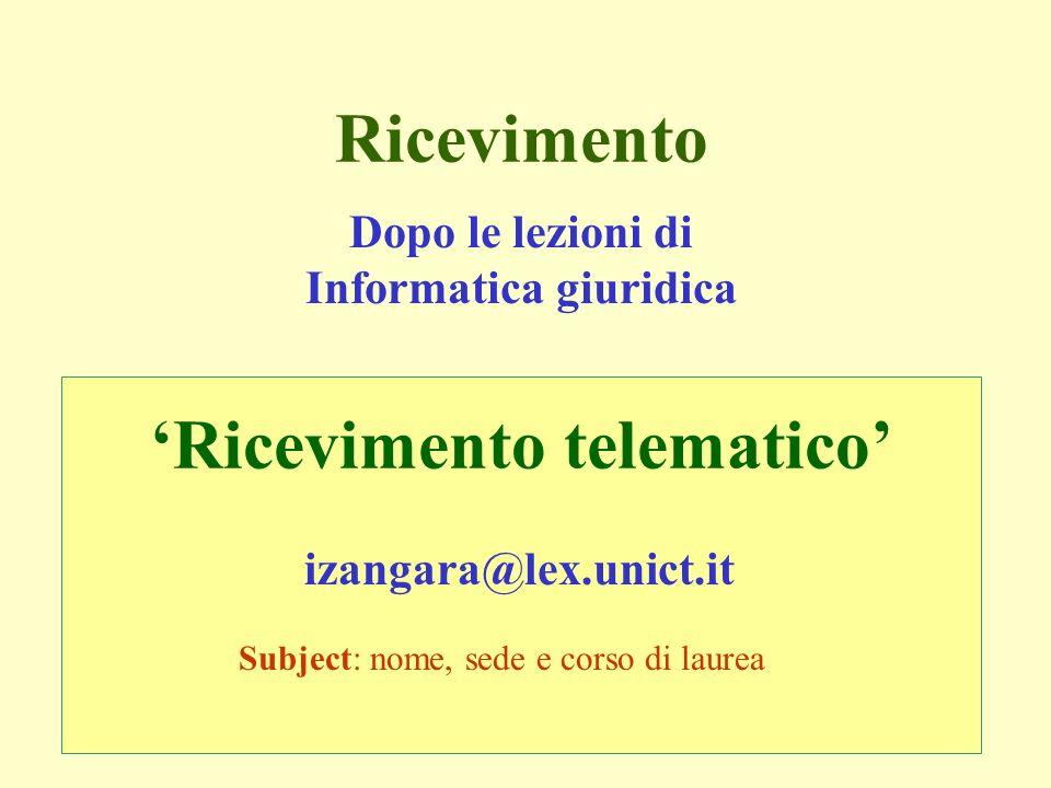 Ricevimento izangara@lex.unict.it Ricevimento telematico Dopo le lezioni di Informatica giuridica Subject: nome, sede e corso di laurea