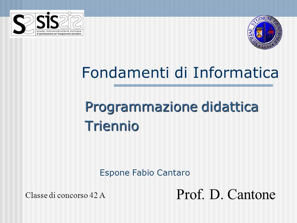 Fondamenti di Informatica Programmazione didattica Triennio Classe di concorso 42 A Prof. D. Cantone Espone Fabio Cantaro