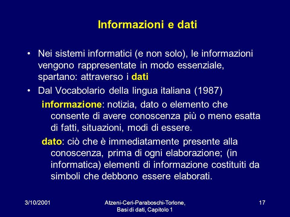 3/10/2001Atzeni-Ceri-Paraboschi-Torlone, Basi di dati, Capitolo 1 17 Informazioni e dati Nei sistemi informatici (e non solo), le informazioni vengono