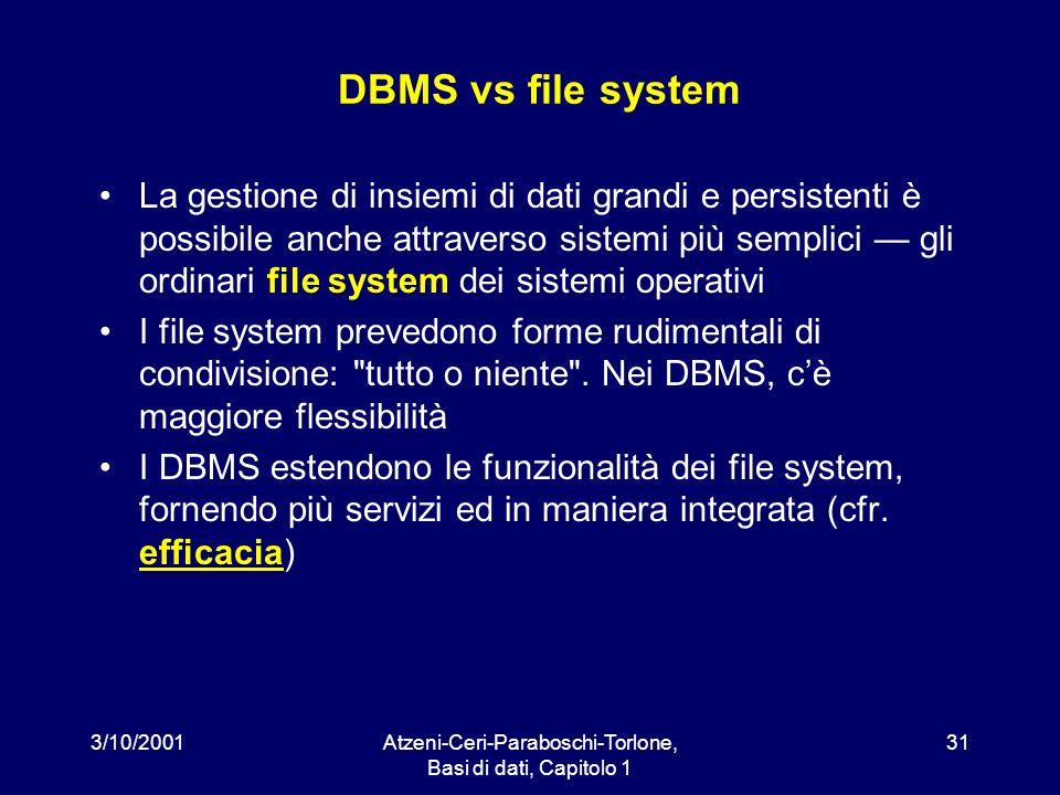 3/10/2001Atzeni-Ceri-Paraboschi-Torlone, Basi di dati, Capitolo 1 31 DBMS vs file system La gestione di insiemi di dati grandi e persistenti è possibi