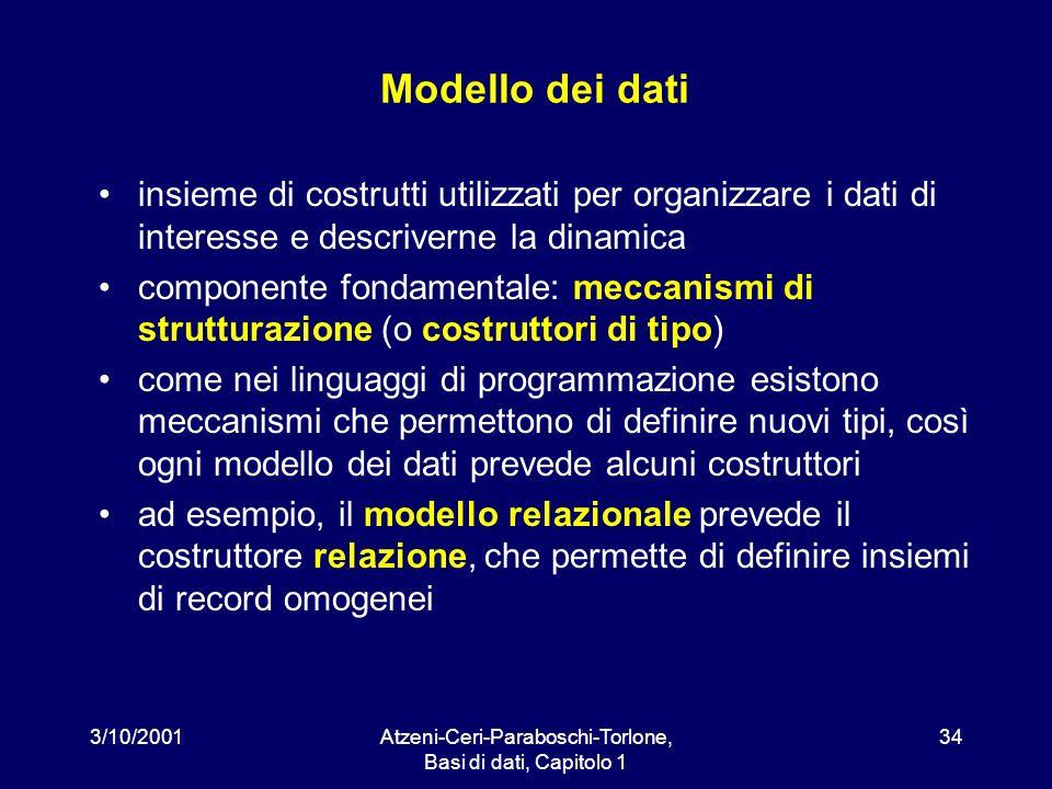 3/10/2001Atzeni-Ceri-Paraboschi-Torlone, Basi di dati, Capitolo 1 34 Modello dei dati insieme di costrutti utilizzati per organizzare i dati di intere