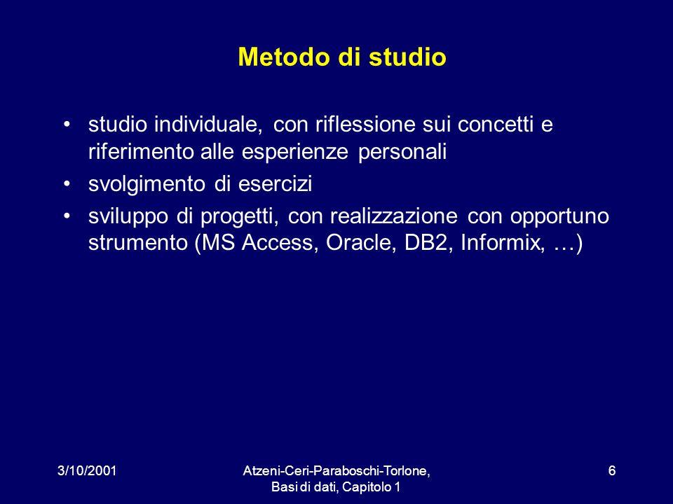 3/10/2001Atzeni-Ceri-Paraboschi-Torlone, Basi di dati, Capitolo 1 6 Metodo di studio studio individuale, con riflessione sui concetti e riferimento al
