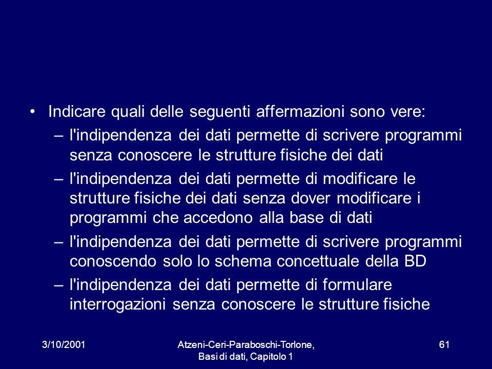 3/10/2001Atzeni-Ceri-Paraboschi-Torlone, Basi di dati, Capitolo 1 61 Indicare quali delle seguenti affermazioni sono vere: –l'indipendenza dei dati pe