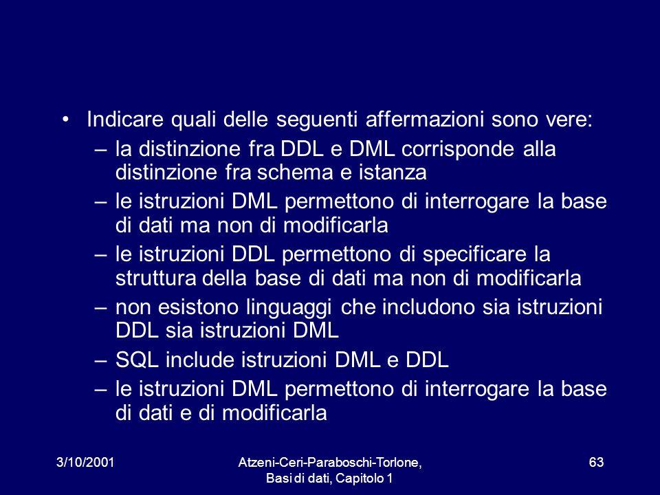 3/10/2001Atzeni-Ceri-Paraboschi-Torlone, Basi di dati, Capitolo 1 63 Indicare quali delle seguenti affermazioni sono vere: –la distinzione fra DDL e D