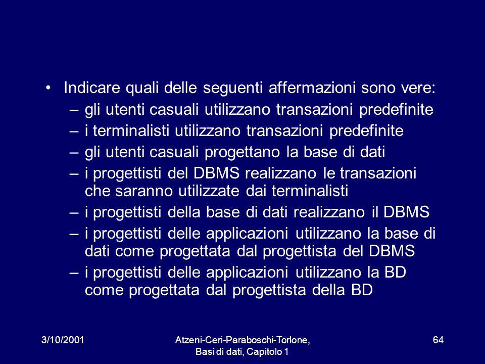 3/10/2001Atzeni-Ceri-Paraboschi-Torlone, Basi di dati, Capitolo 1 64 Indicare quali delle seguenti affermazioni sono vere: –gli utenti casuali utilizz