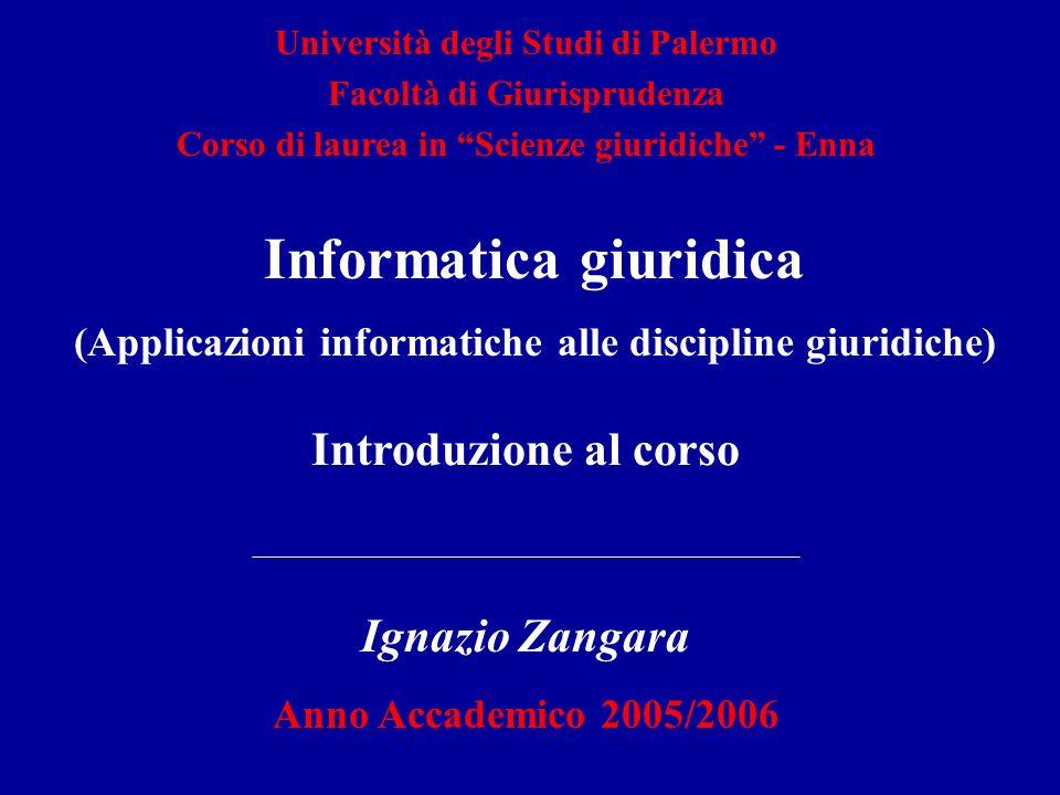 Introduzione al corso Ignazio Zangara Anno Accademico 2005/2006 Università degli Studi di Palermo Facoltà di Giurisprudenza Corso di laurea in Scienze giuridiche - Enna Informatica giuridica (Applicazioni informatiche alle discipline giuridiche)