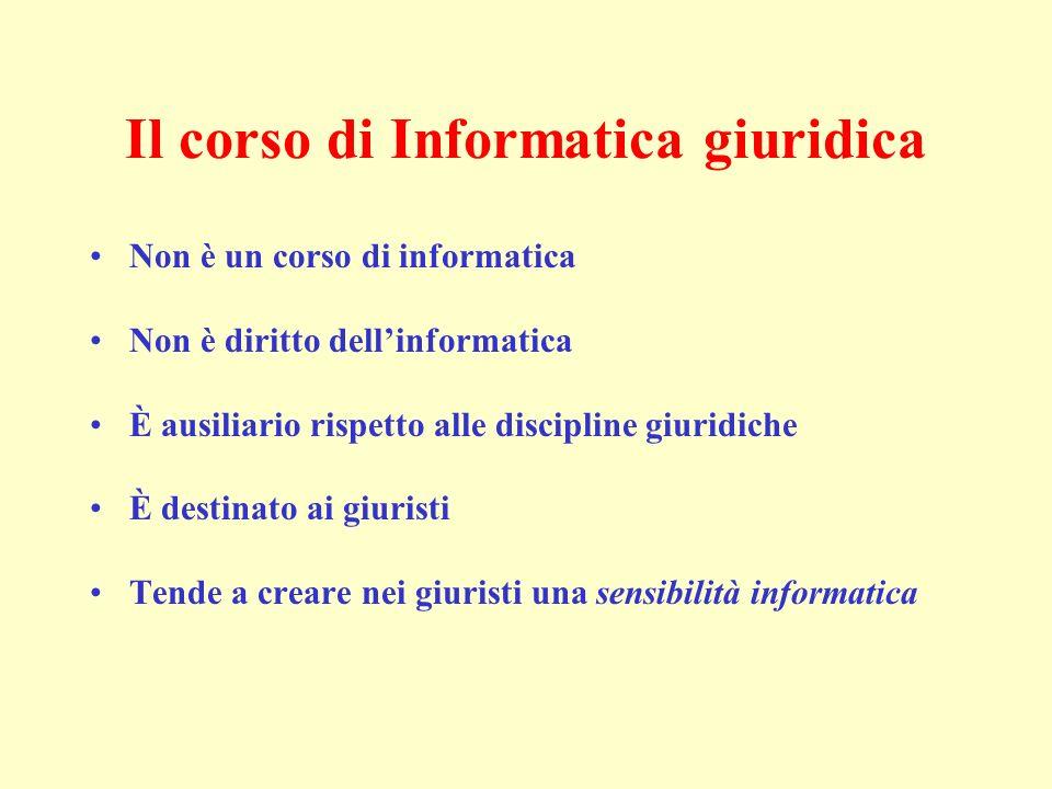 Il corso di Informatica giuridica Non è un corso di informatica Non è diritto dellinformatica È ausiliario rispetto alle discipline giuridiche È destinato ai giuristi Tende a creare nei giuristi una sensibilità informatica