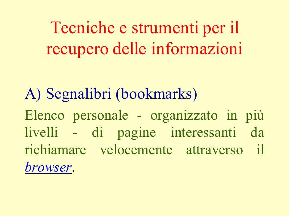 Tecniche e strumenti per il recupero delle informazioni A) Segnalibri (bookmarks) Elenco personale - organizzato in più livelli - di pagine interessanti da richiamare velocemente attraverso il browser.