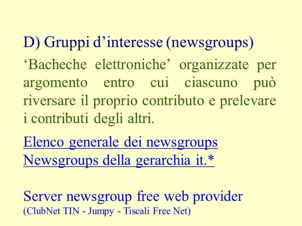 D) Gruppi dinteresse (newsgroups) Bacheche elettroniche organizzate per argomento entro cui ciascuno può riversare il proprio contributo e prelevare i contributi degli altri.