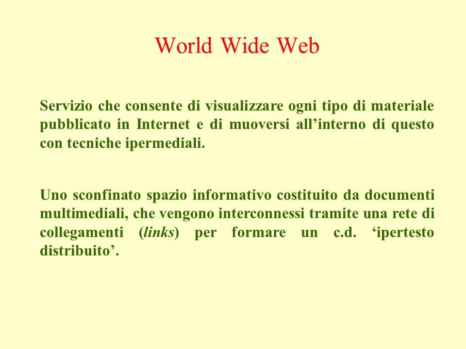 World Wide Web Servizio che consente di visualizzare ogni tipo di materiale pubblicato in Internet e di muoversi allinterno di questo con tecniche ipermediali.